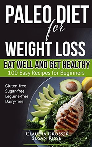 Paleo Diet for Weight Loss Eat Well and Get Healthy: 100 Easy Recipes for Beginners