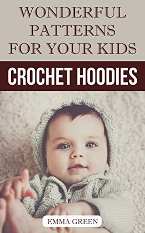 Crochet Hoodies: Wonderful Patterns for Your Kids: