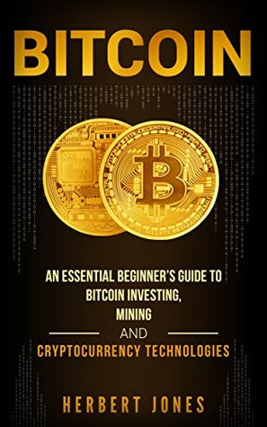 Bitcoin: An Essential Beginner's Guide to Bitcoin Investing, Mining and Cryptocurrency Technologies