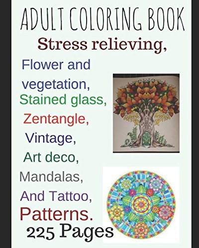 Adult coloring book:: Stress relieving, Flower and vegetation, Stained glass, Mandalas, Zentangle, Art deco, vintage And Tattoos Paterns 225 pages