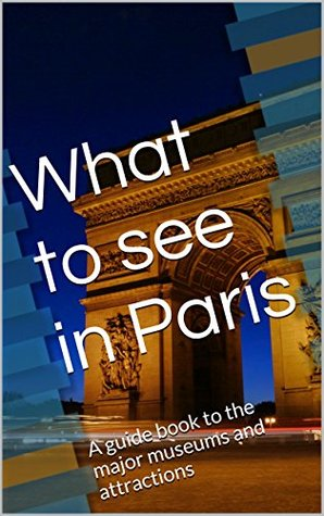 What to see in Paris: A guide book to the major museums and attractions