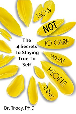 How Not to Care What People Think: The 4 Steps to Staying True to Self