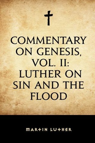 Commentary on Genesis, Vol. II: Luther on Sin and the Flood