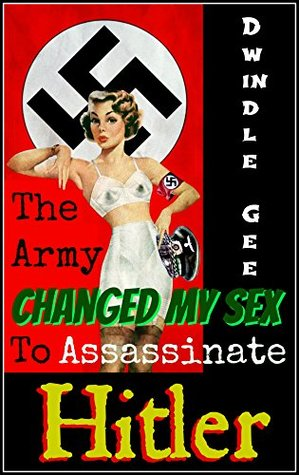 The Army Changed My Sex To Assassinate Hitler: The Shocking True Story! An Erotic and Explicit Novel of Sexual Transformation, Lust, and Passion