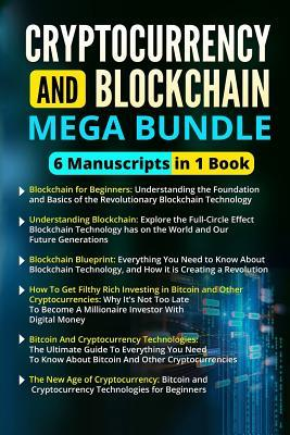 Blockchain and Cryptocurrency Mega Bundle - 6 Manuscripts in 1 Book: This Box Set Includes Books on Blockchain, Investing in Bitcoin, Ethereum and Other Cryptocurrencies, and Much More!