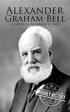 Alexander Graham Bell: A Life From Beginning to End