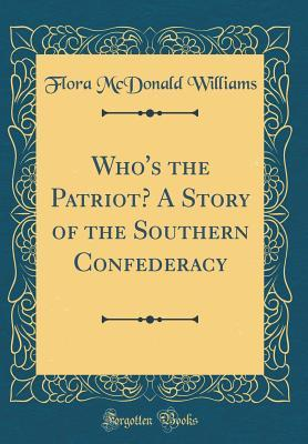 Who's the Patriot? a Story of the Southern Confederacy (Classic Reprint)