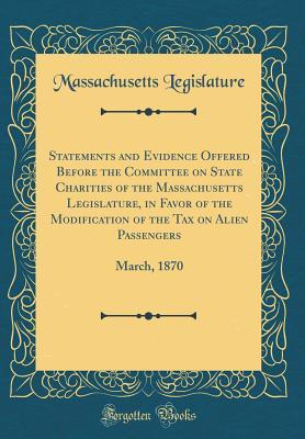 Statements and Evidence Offered Before the Committee on State Charities of the Massachusetts Legislature, in Favor of the Modification of the Tax on Alien Passengers: March, 1870