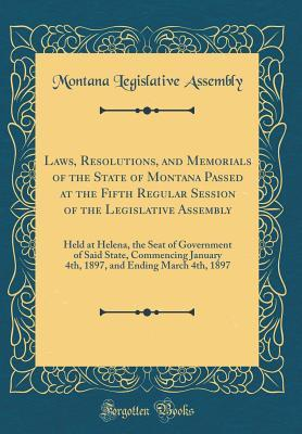 Laws, Resolutions, and Memorials of the State of Montana Passed at the Fifth Regular Session of the Legislative Assembly: Held at Helena, the Seat of Government of Said State, Commencing January 4th, 1897, and Ending March 4th, 1897