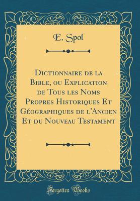 Dictionnaire de la Bible, Ou Explication de Tous Les Noms Propres Historiques Et Geographiques de L'Ancien Et Du Nouveau Testament
