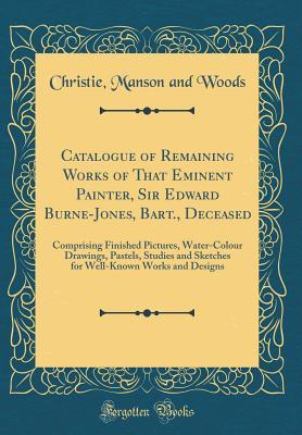 Catalogue of Remaining Works of That Eminent Painter, Sir Edward Burne-Jones, Bart., Deceased: Comprising Finished Pictures, Water-Colour Drawings, Pastels, Studies and Sketches for Well-Known Works and Designs
