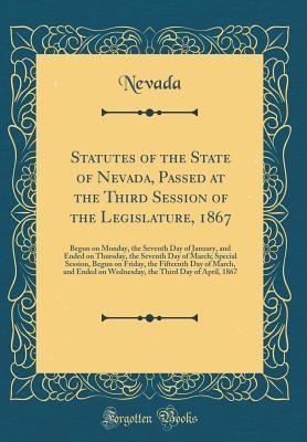Statutes of the State of Nevada, Passed at the Third Session of the Legislature, 1867: Begun on Monday, the Seventh Day of January, and Ended on Thursday, the Seventh Day of March; Special Session, Begun on Friday, the Fifteenth Day of March, and Ended on