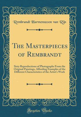 The Masterpieces of Rembrandt: Sixty Reproductions of Photographs from the Original Paintings, Affording Examples of the Different Characteristics of the Artist's Work