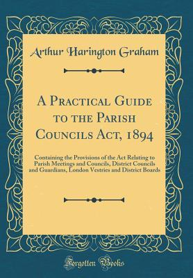 A Practical Guide to the Parish Councils Act, 1894: Containing the Provisions of the ACT Relating to Parish Meetings and Councils, District Councils and Guardians, London Vestries and District Boards