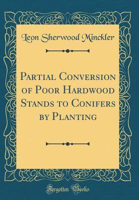 Partial Conversion of Poor Hardwood Stands to Conifers by Planting (Classic Reprint)