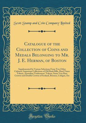 Catalogue of the Collection of Coins and Medals Belonging to Mr. J. E. Herman, of Boston: Supplemented by Various Selections from Two Other Cabinets, Important Collections of Old Bank Bills, Hard Times Tokens, Australian Tradesmens' Tokens, Some Very Rare