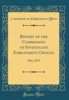 Report of the Commission to Investigate Employment Offices: May, 1911