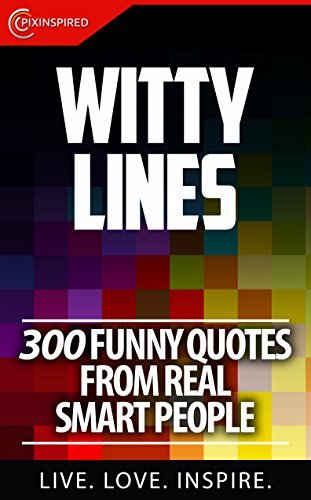 Witty Lines: 300 Funny Quotes From Real Smart People