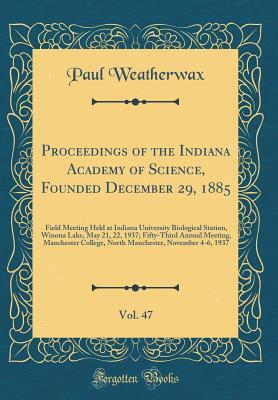 Proceedings of the Indiana Academy of Science, Founded December 29, 1885, Vol. 47: Field Meeting Held at Indiana University Biological Station, Winona Lake, May 21, 22, 1937; Fifty-Third Annual Meeting, Manchester College, North Manchester, November 4-6,