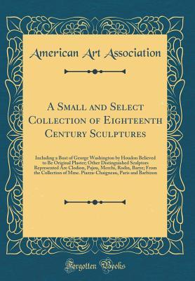 A Small and Select Collection of Eighteenth Century Sculptures: Including a Bust of George Washington by Houdon Believed to Be Original Plaster; Other Distinguished Sculptors Represented Are Clodion, Pajou, Merchi, Rodin, Barye; From the Collection of Mme