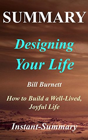 Summary | Designing Your Life: By Bill Burnett & Dave Evans - How to Build a Well-Lived, Joyful Life (Designing Your Life: A Full Book Summary - Hardcover, Book, Paperback, Audiobook 1)