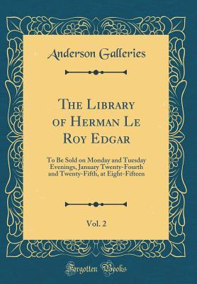 The Library of Herman Le Roy Edgar, Vol. 2: To Be Sold on Monday and Tuesday Evenings, January Twenty-Fourth and Twenty-Fifth, at Eight-Fifteen