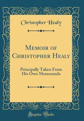 Memoir of Christopher Healy: Principally Taken from His Own Memoranda