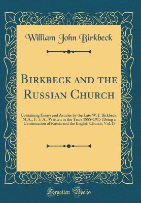 Birkbeck and the Russian Church: Containing Essays and Articles by the Late W. J. Birkbeck, M.A., F. S. A., Written in the Years 1888-1915 (Being a Continuation of Russia and the English Church, Vol. I) (Classic Reprint)