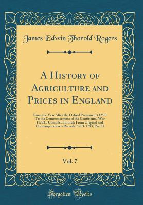A History of Agriculture and Prices in England, Vol. 7: From the Year After the Oxford Parliament (1259) to the Commencement of the Continental War (1793), Compiled Entirely from Original and Contemporaneous Records; 1703-1793, Part II (Classic Reprint)