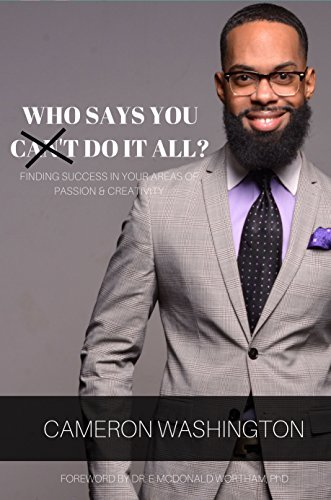 Who Say's You Can't Do It All?: Finding Success In Your Areas Of Creativity & Passion
