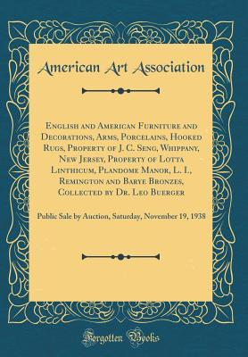 English and American Furniture and Decorations, Arms, Porcelains, Hooked Rugs, Property of J. C. Seng, Whippany, New Jersey, Property of Lotta Linthicum, Plandome Manor, L. I., Remington and Barye Bronzes, Collected by Dr. Leo Buerger: Public Sale by Auct