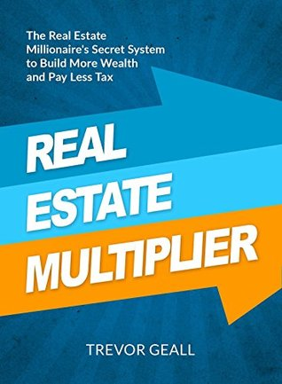 The Real Estate Multiplier: A Secret System Millionaire Real Estate Investors Use to Maximize Their Wealth and Reduce Their Taxes