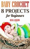 Baby Crochet: 8 Projects for Beginners: (Crochet Patterns, Crochet Stitches)