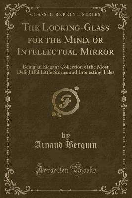 The Looking-Glass for the Mind, or Intellectual Mirror: Being an Elegant Collection of the Most Delightful Little Stories and Interesting Tales
