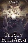 The Sun Falls Apart by J.W. Alden
