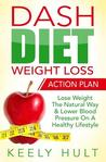 Dash Diet: Dash Diet Weight Loss Action Plan: Lose Weight the Natural Way & Lower Blood Pressure on a Healthy Lifestyle