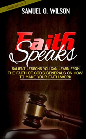 Faith Speaks: Salient lessons you can learn from the faith of God's Generals on how to make your faith work (Faith Series Book 2)