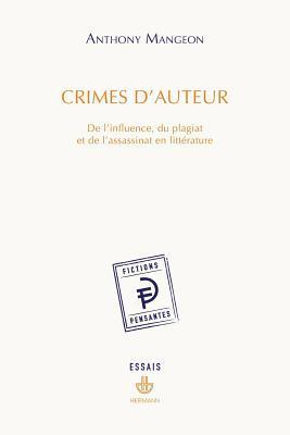 Crimes D'Auteur: de L'Influence, Du Plagiat Et de L'Assassinat En Litterature