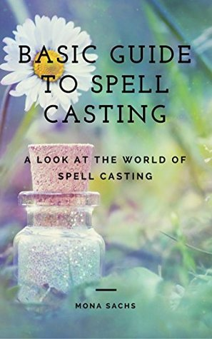 Basic Guide to Spell Casting: A Look at the World of Spell Casting: Spell Casting for Beginners: Spell Casting Book: Spell Casting Witch