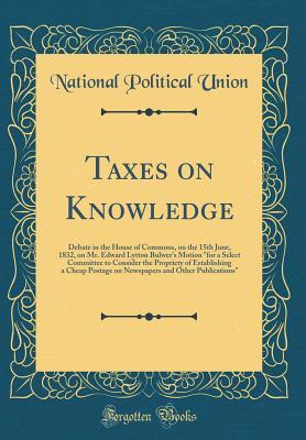 """Taxes on Knowledge: Debate in the House of Commons, on the 15th June, 1832, on Mr. Edward Lytton Bulwer's Motion """"for a Select Committee to Consider the Propriety of Establishing a Cheap Postage on Newspapers and Other Publications"""""""