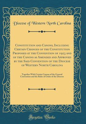 Constitution and Canons, Including Certain Changes of the Constitution Proposed at the Convention of 1923 and of the Canons as Amended and Approved by the Said Convention of the Diocese of Western North Carolina: Together with Certain Canons of the Genera