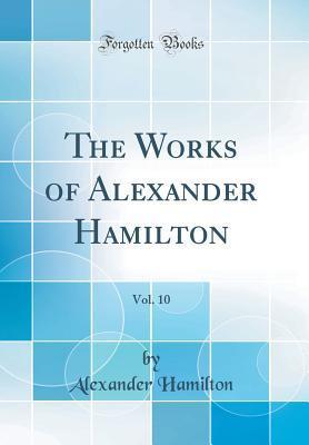 The Works of Alexander Hamilton, Vol. 10