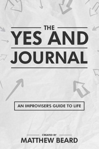 The Yes And Journal: An Improviser's Guide to Life
