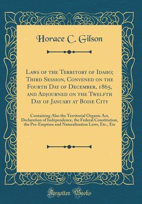 Laws of the Territory of Idaho; Third Session, Convened on the Fourth Day of December, 1865, and Adjourned on the Twelfth Day of January at Boise City: Containing Also the Territorial Organic Act, Declaration of Independence, the Federal Constitution, the