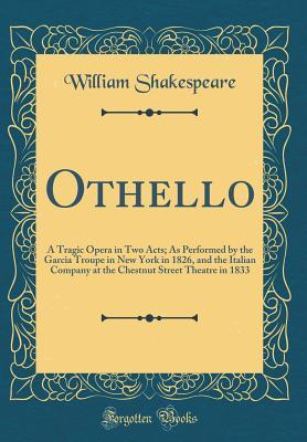 Othello: A Tragic Opera in Two Acts; As Performed by the Garcia Troupe in New York in 1826, and the Italian Company at the Chestnut Street Theatre in 1833