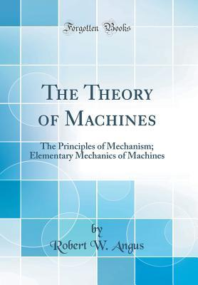 The Theory of Machines: The Principles of Mechanism; Elementary Mechanics of Machines