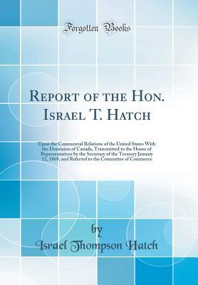 Report of the Hon. Israel T. Hatch: Upon the Commercial Relations of the United States with the Dominion of Canada, Transmitted to the House of Representatives by the Secretary of the Treasury January 12, 1869, and Referred to the Committee of Commerce