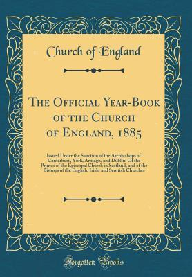 The Official Year-Book of the Church of England, 1885: Issued Under the Sanction of the Archbishops of Canterbury, York, Armagh, and Dublin; Of the Primus of the Episcopal Church in Scotland, and of the Bishops of the English, Irish, and Scottish Churches