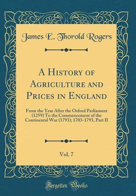 A History of Agriculture and Prices in England, Vol. 7: From the Year After the Oxford Parliament (1259) to the Commencement of the Continental War (1793); 1703-1793, Part II (Classic Reprint)