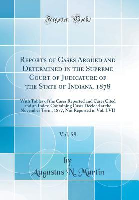 Reports of Cases Argued and Determined in the Supreme Court of Judicature of the State of Indiana, 1878, Vol. 58: With Tables of the Cases Reported and Cases Cited and an Index; Containing Cases Decided at the November Term, 1877, Not Reported in Vol. LVI